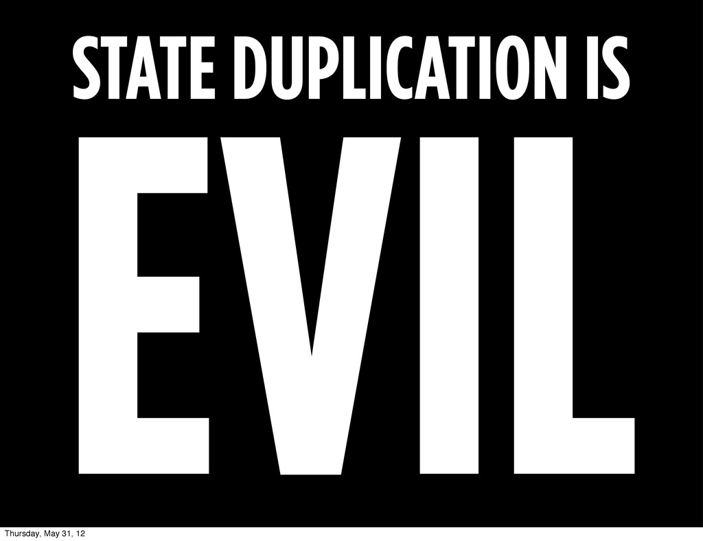 STATE DUPLICATION IS EVIL Thursday, May 31, 12