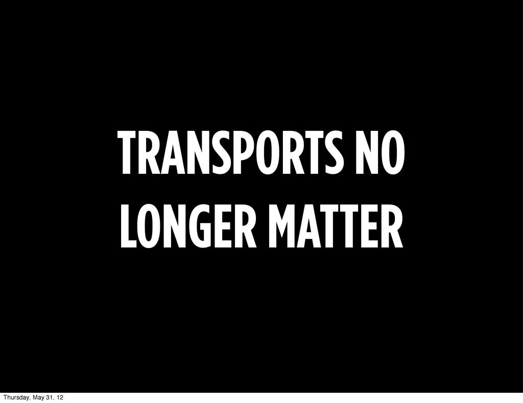 TRANSPORTS NO LONGER MATTER Thursday, May 31, 12