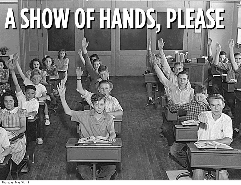 A SHOW OF HANDS, PLEASE A SHOW OF HANDS, PLEASE...