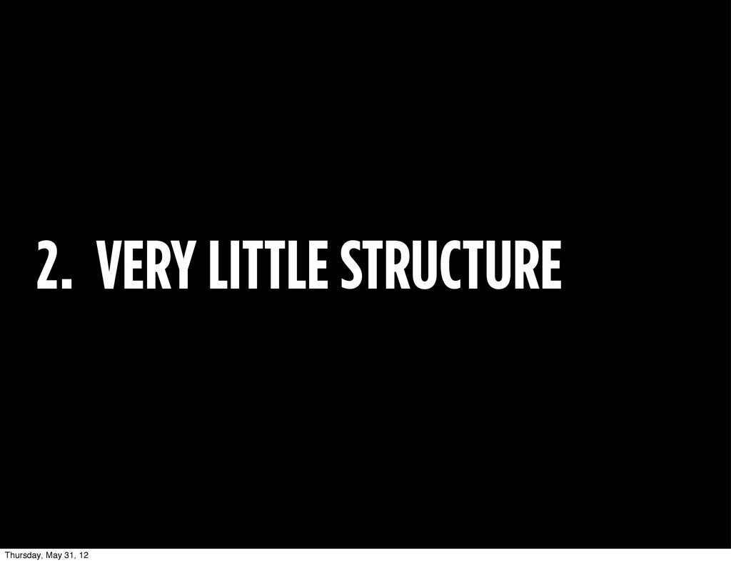2. VERY LITTLE STRUCTURE Thursday, May 31, 12