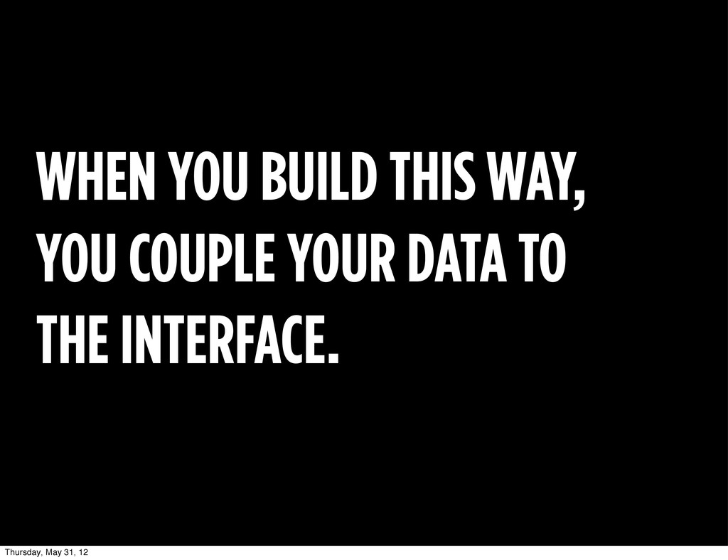 WHEN YOU BUILD THIS WAY, YOU COUPLE YOUR DATA T...