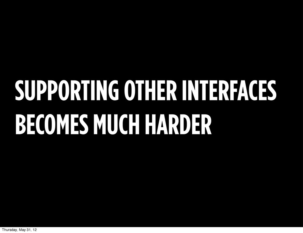 SUPPORTING OTHER INTERFACES BECOMES MUCH HARDER...