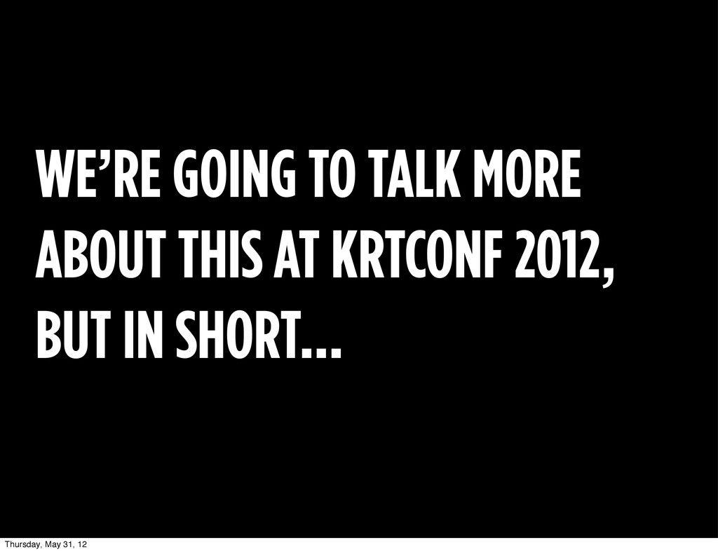 WE'RE GOING TO TALK MORE ABOUT THIS AT KRTCONF ...