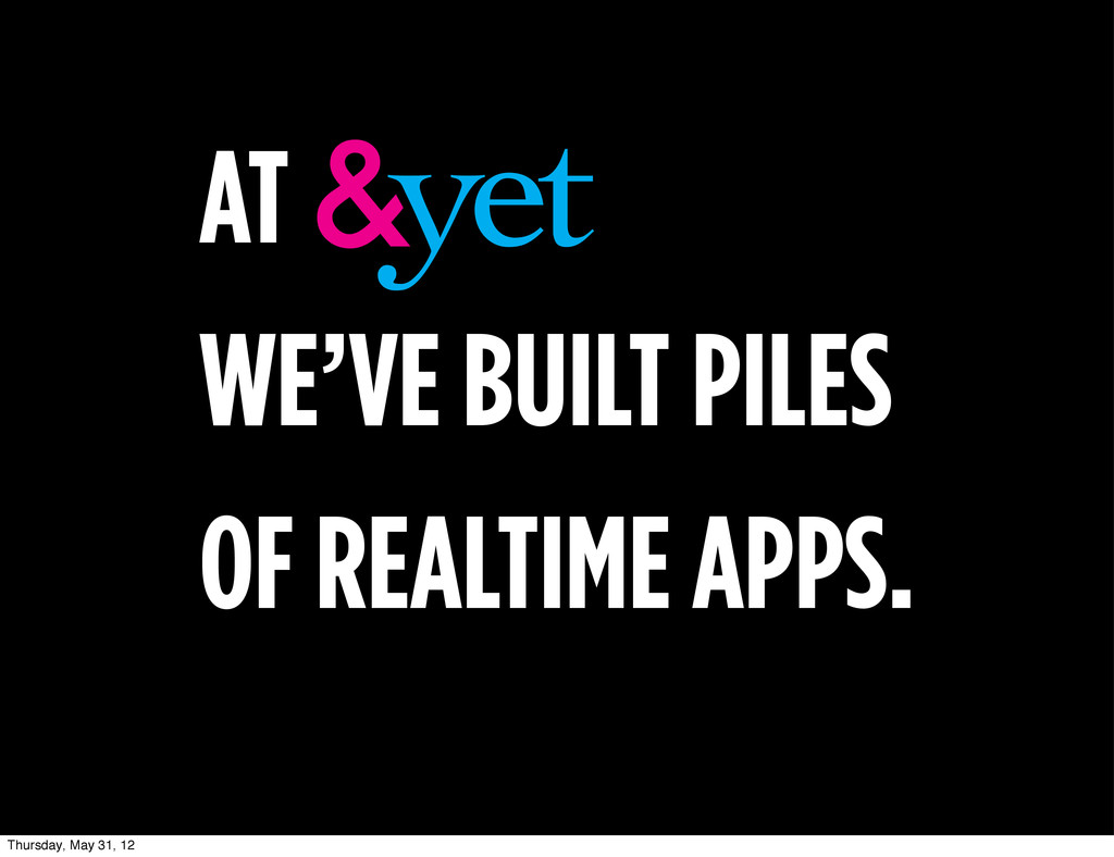 AT WE'VE BUILT PILES OF REALTIME APPS. Thursday...