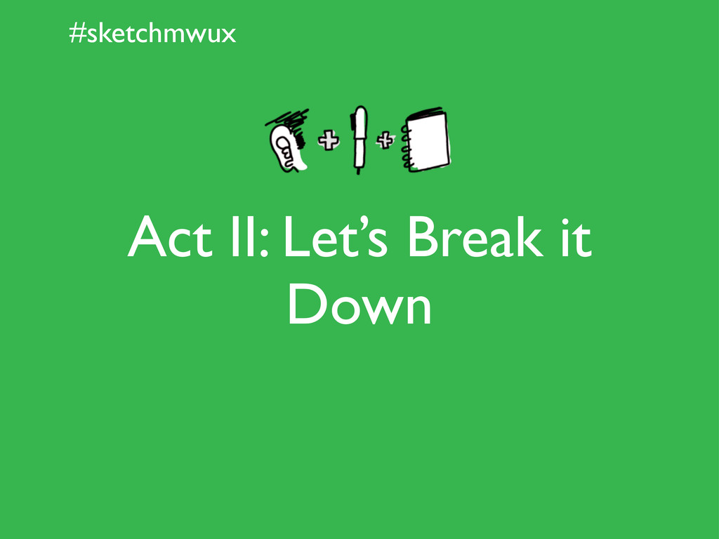 #sketchmwux Act II: Let's Break it Down