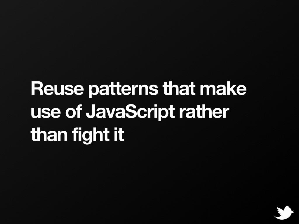 Reuse patterns that make use of JavaScript rath...