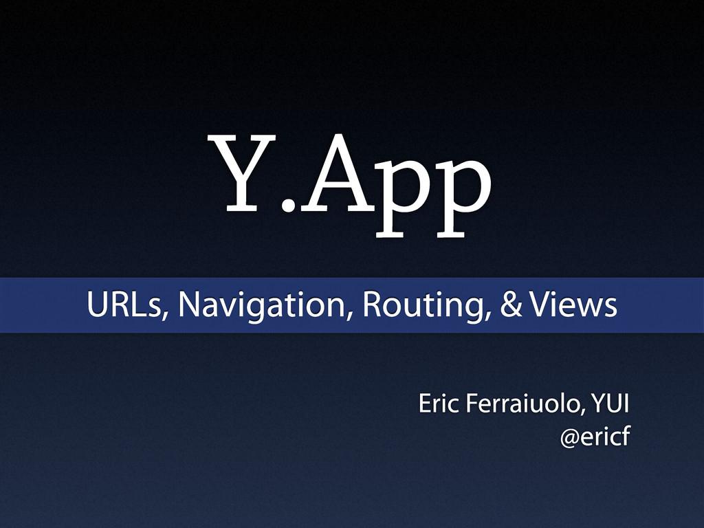 Eric Ferraiuolo, YUI @ericf Y.App URLs, Navigat...