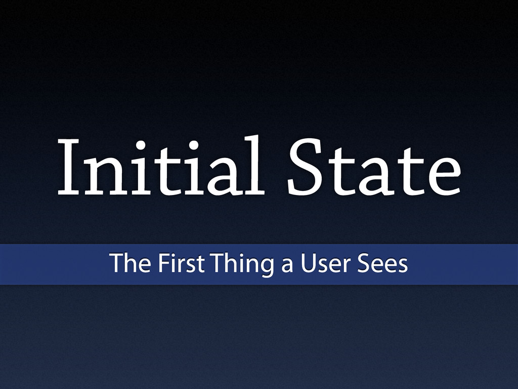 Initial State The First Thing a User Sees