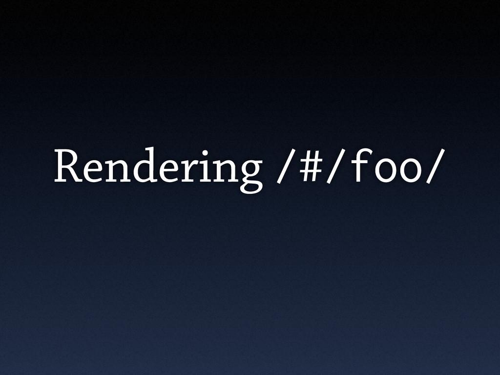 Rendering /#/foo/