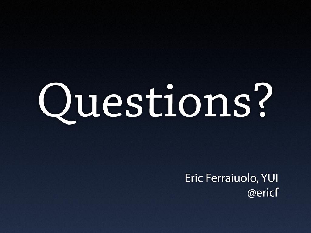 Questions? Eric Ferraiuolo, YUI @ericf