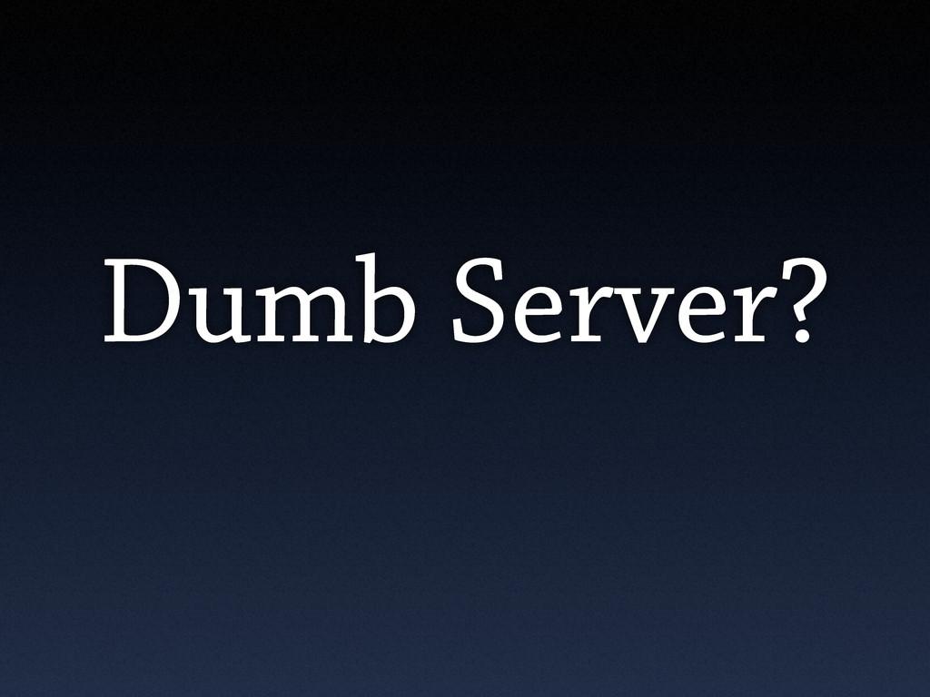 Dumb Server?