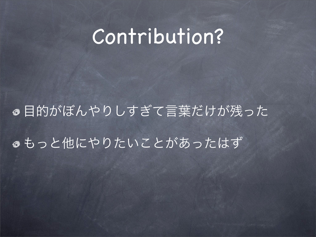 Contribution? త͕΅ΜΓ͗ͯ͢͠ݴ༿͚͕ͩͬͨ ͬͱଞʹΓ͍ͨ͜ͱ͕͋...