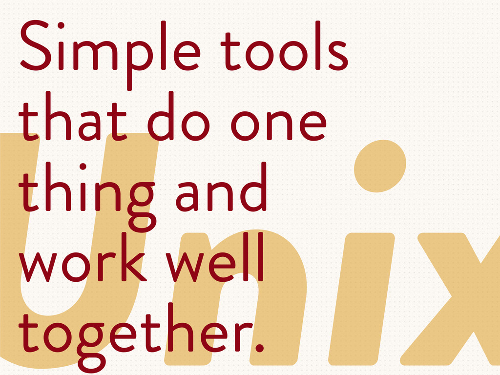 Unix Simple tools that do one thing and work we...