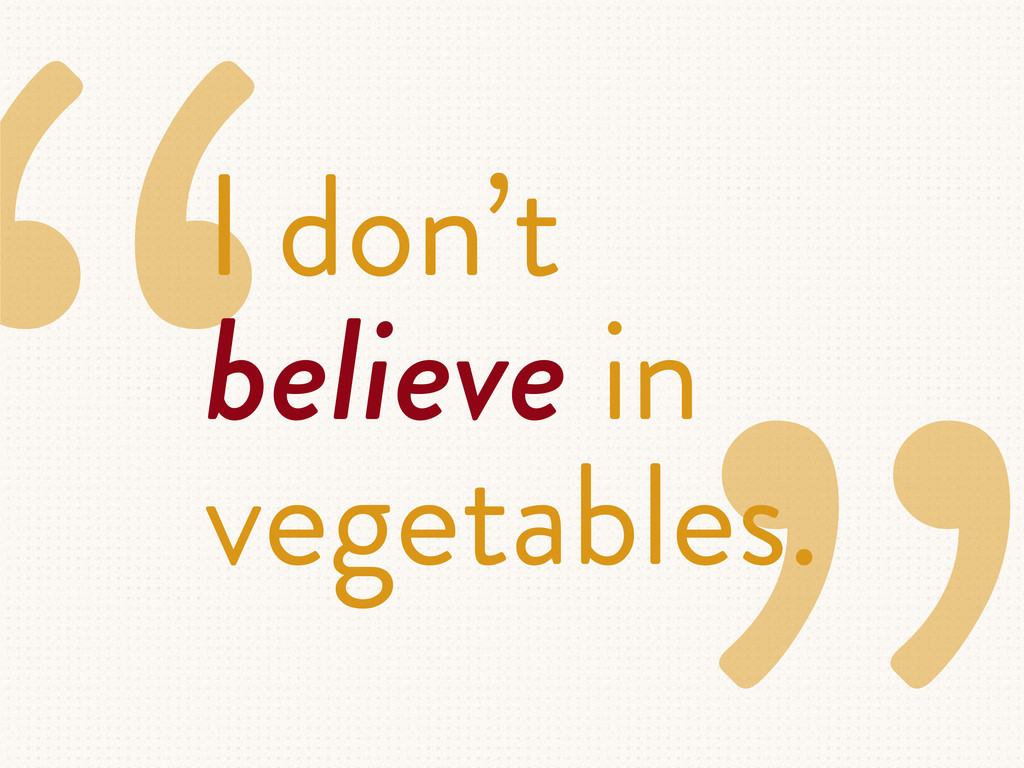 """I don't believe in vegetables."