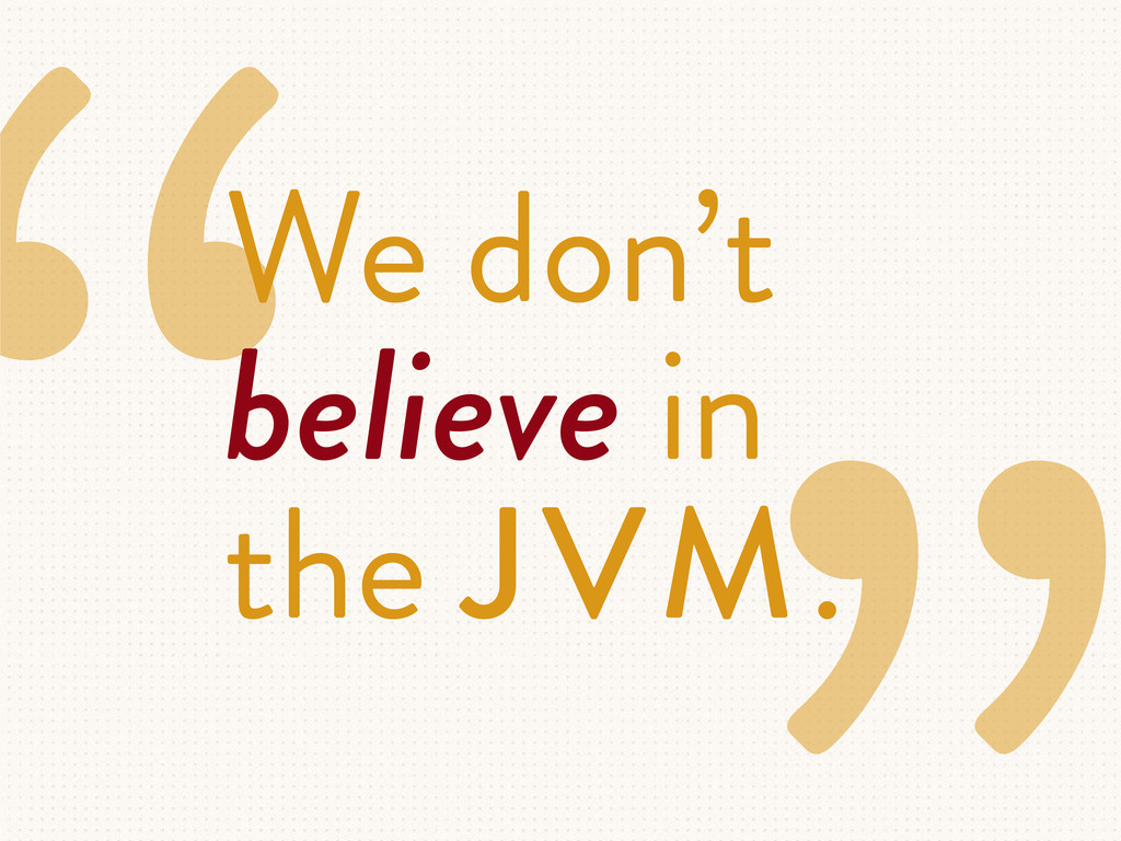 """We don't believe in the JVM."