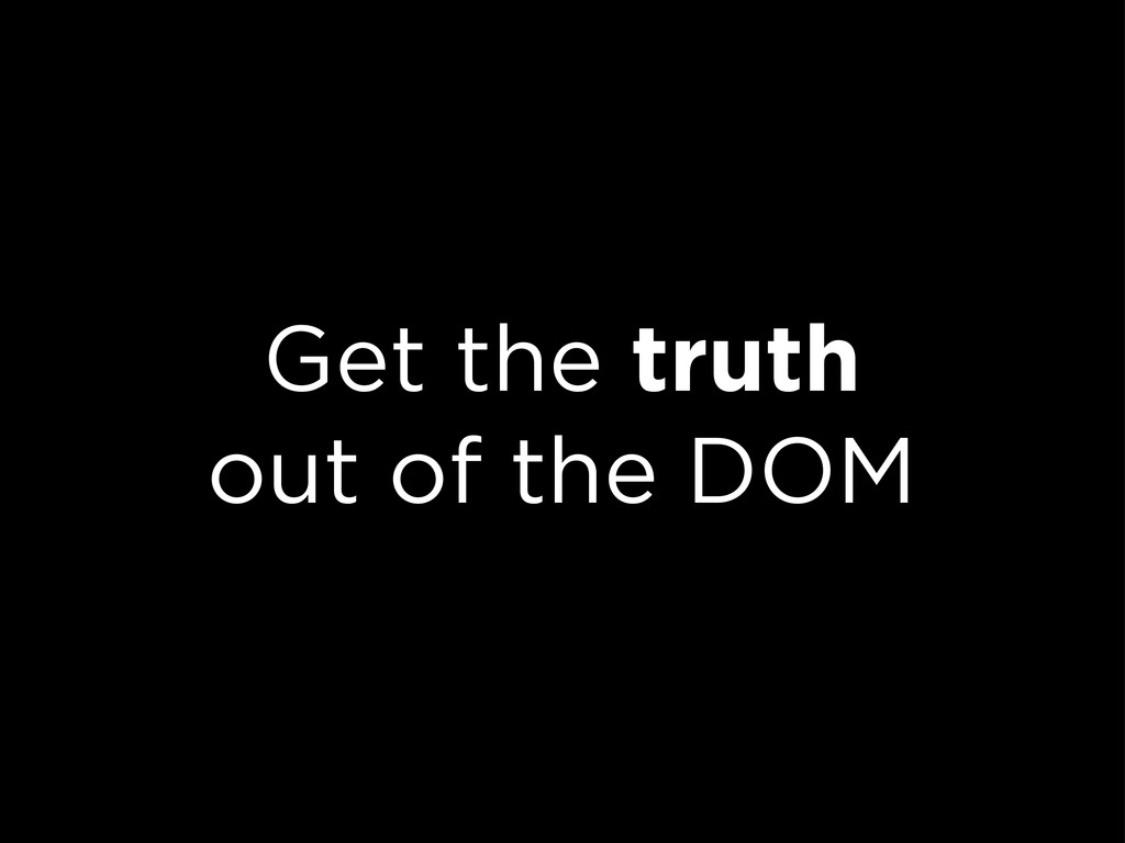 Get the truth out of the DOM