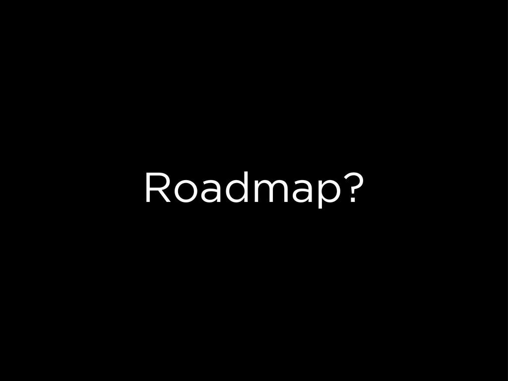 Roadmap?