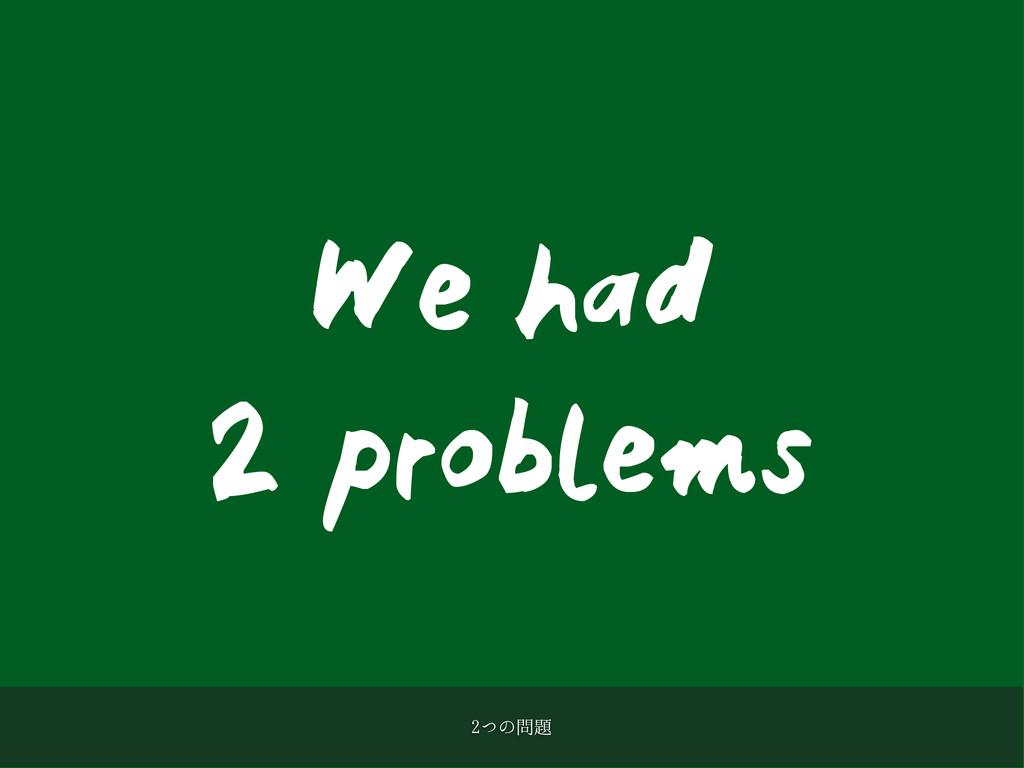 We had 2 problems ͭͷ
