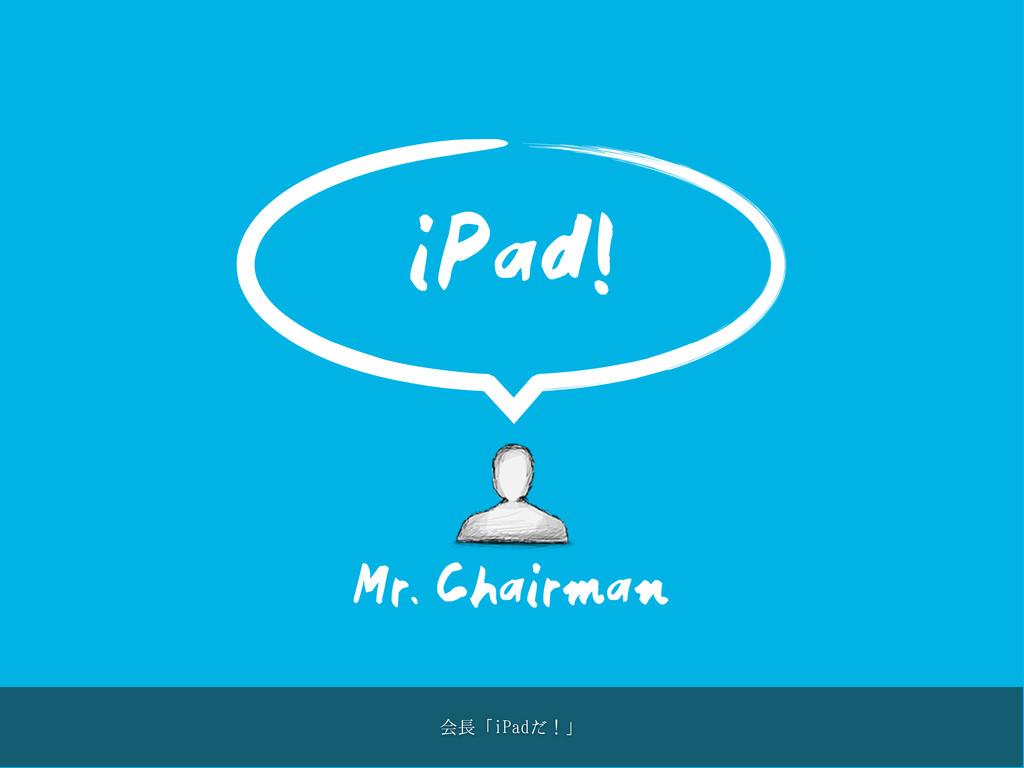 Mr. Chairman iPad! ձʮJ1BEͩʂʯ