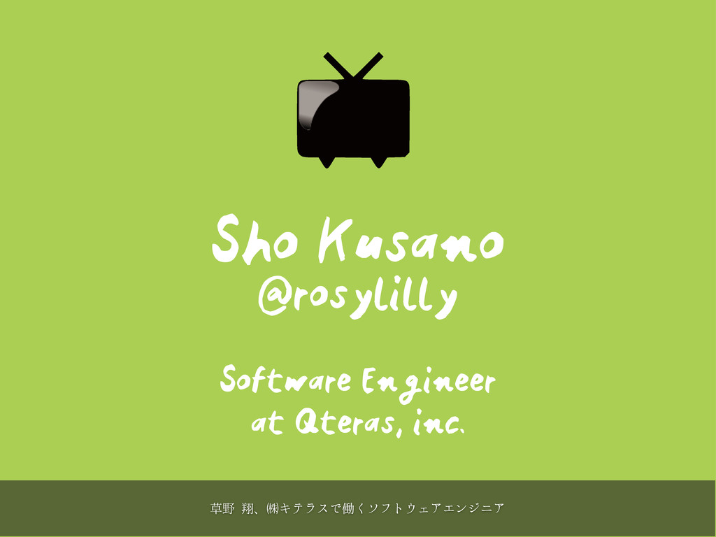 Sho Kusano @rosylilly Software Engineer at Qter...