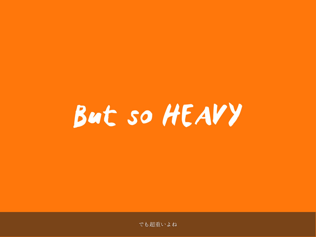 But so HEAVY Ͱॏ͍ΑͶ