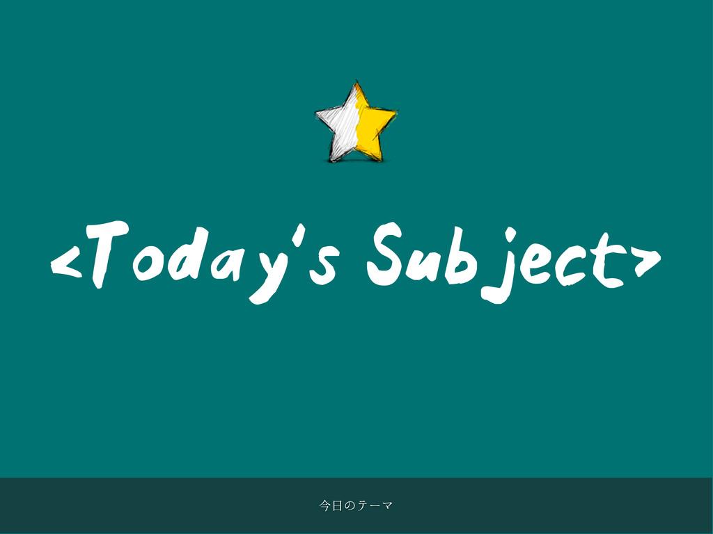 <Today's Subject> ࠓͷςʔϚ