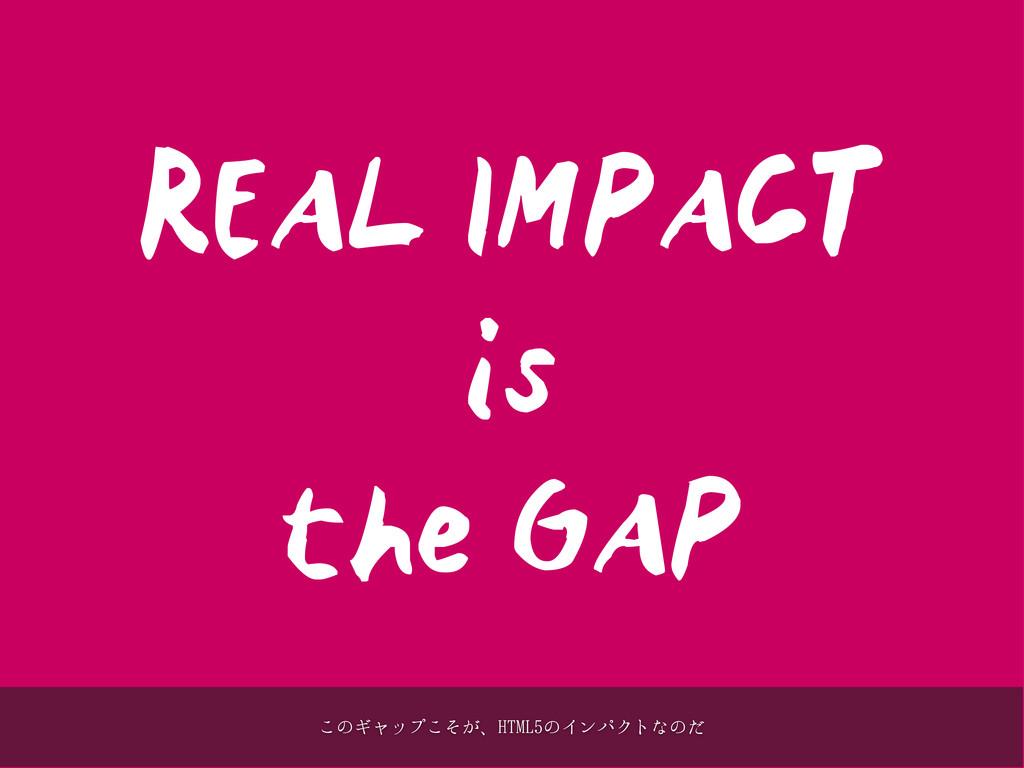 REAL IMPACT is the GAP ͜ͷΪϟοϓ͕ͦ͜ɺ)5.-ͷΠϯύΫτͳͷͩ