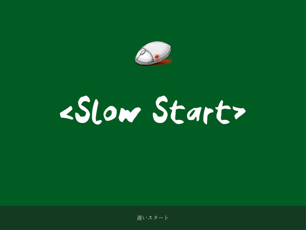<Slow Start> ͍ελʔτ