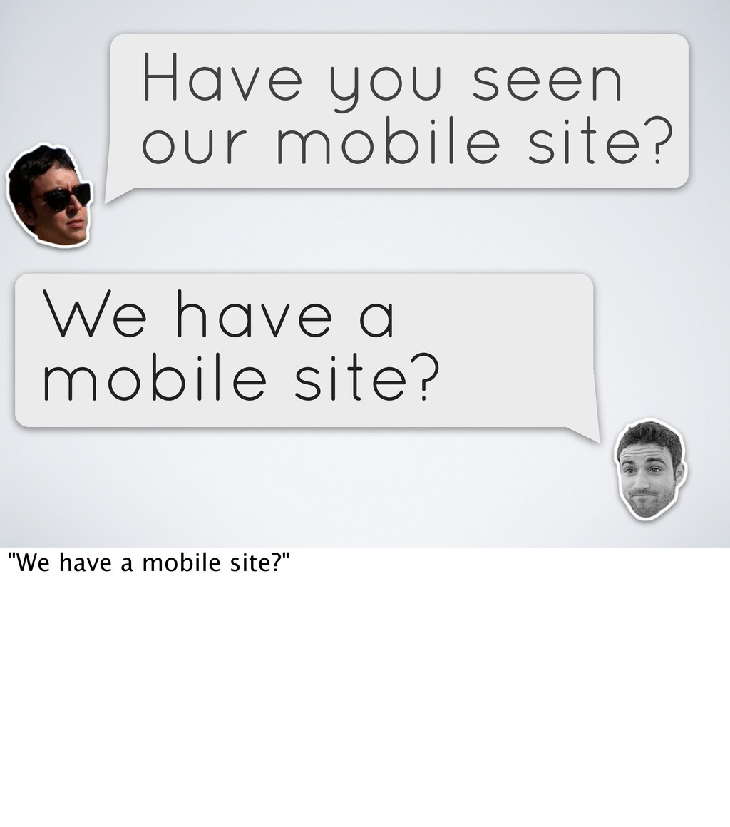 Have you seen our mobile site? We have a mobile...