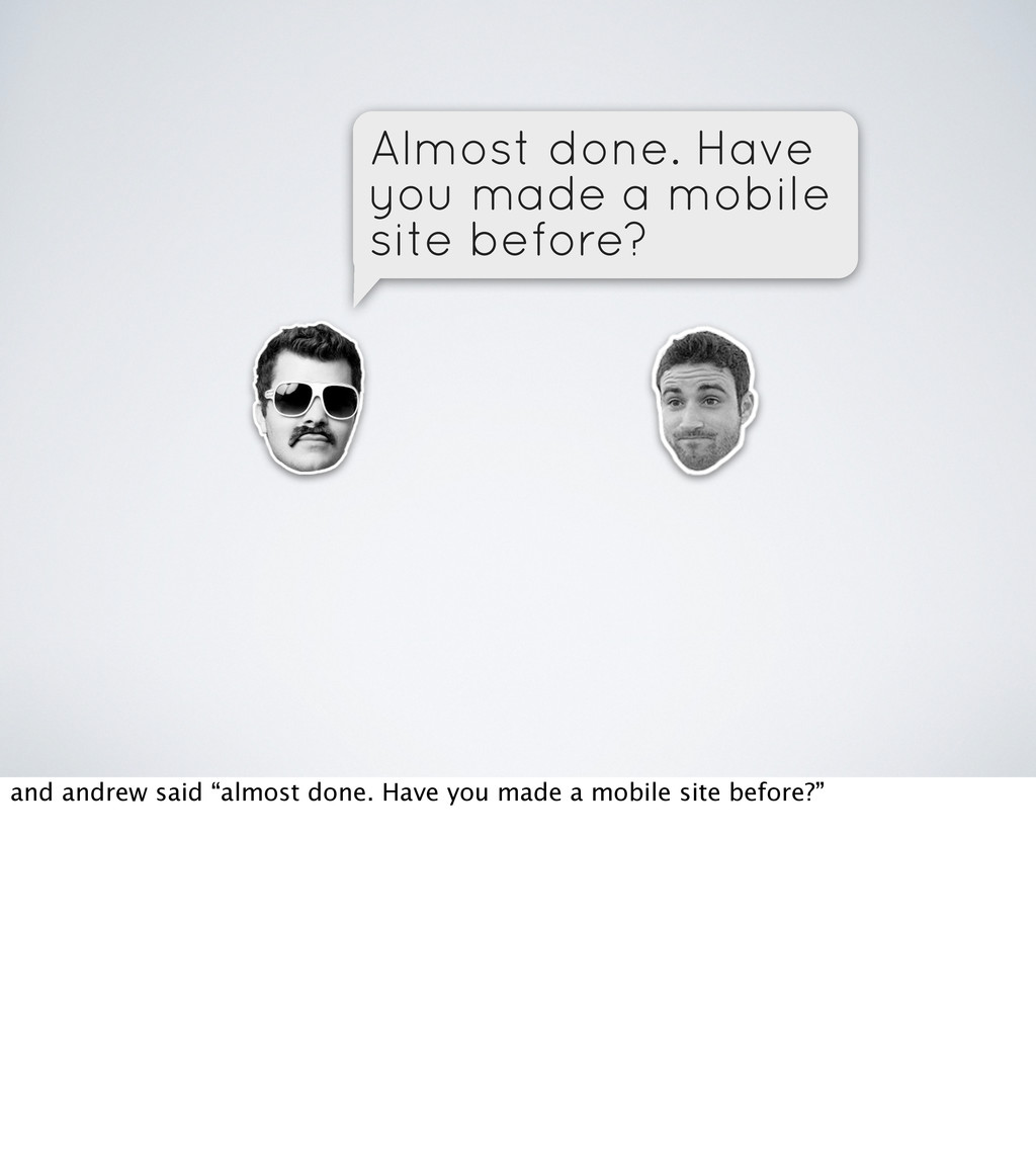 Almost done. Have you made a mobile site before...