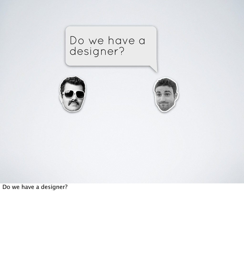 Do we have a designer? Do we have a designer?