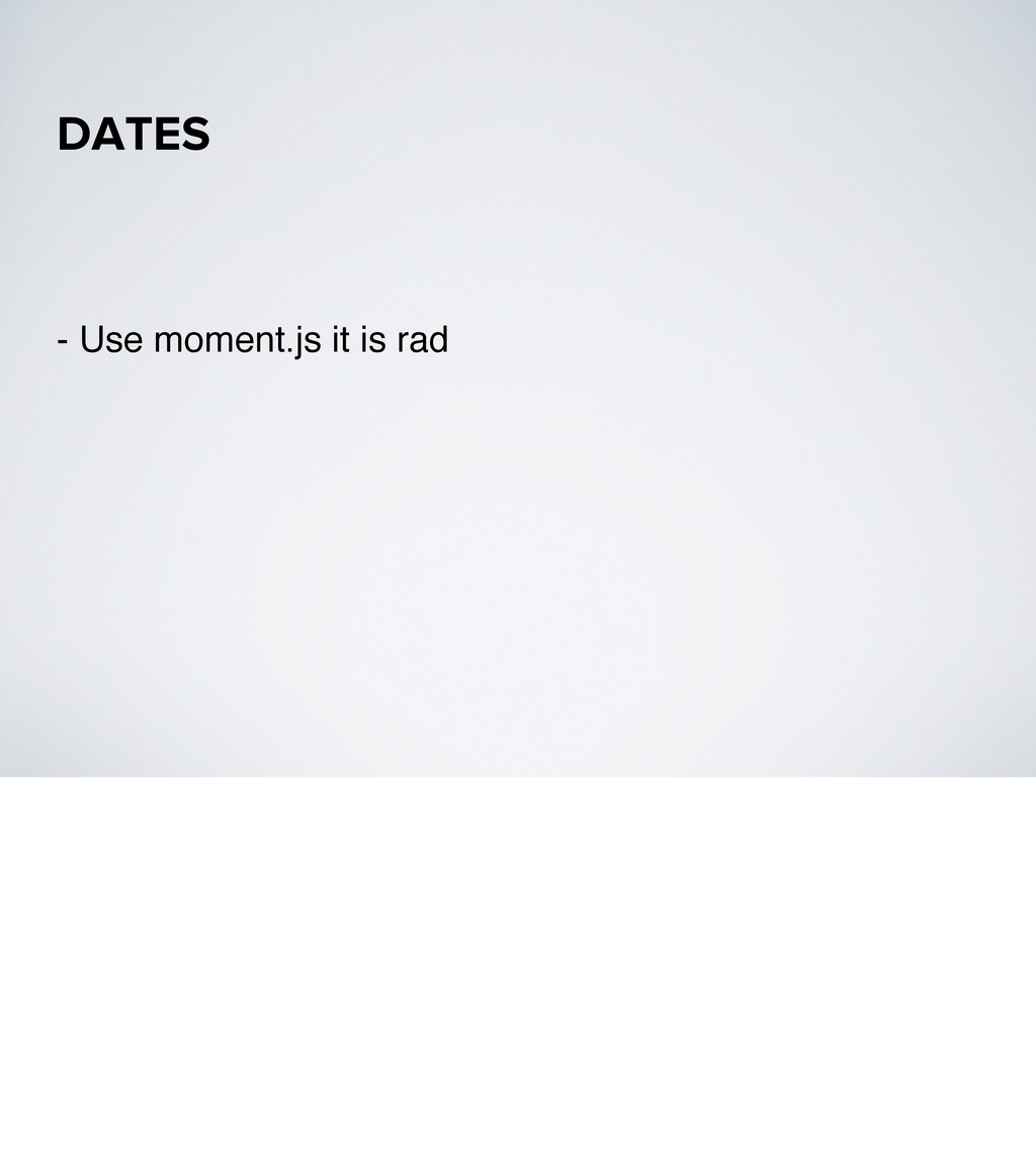 - Use moment.js it is rad DATES