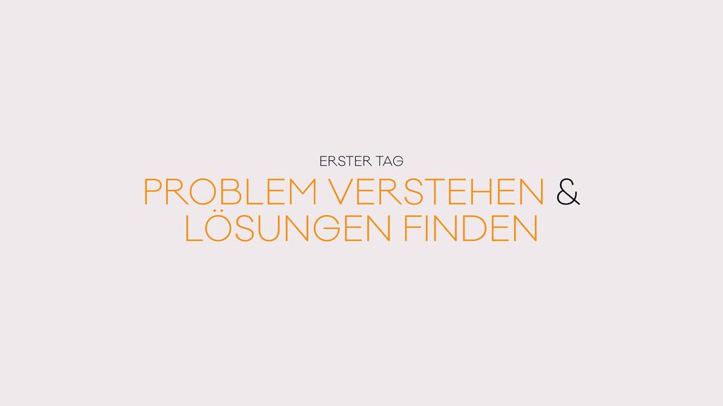 ERSTER TAG PROBLEM VERSTEHEN & LÖSUNGEN FINDEN