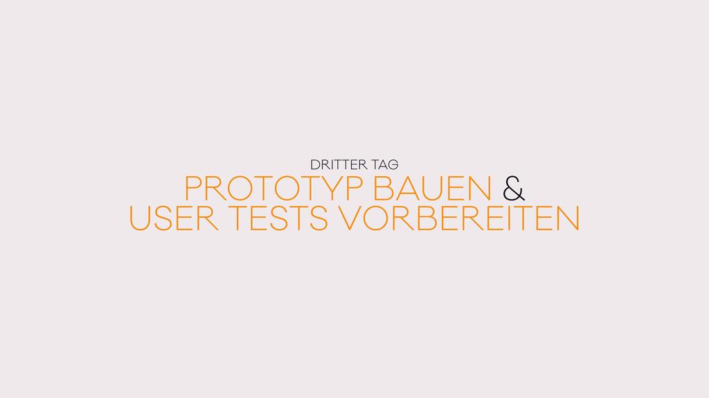 DRITTER TAG PROTOTYP BAUEN & USER TESTS VORBERE...