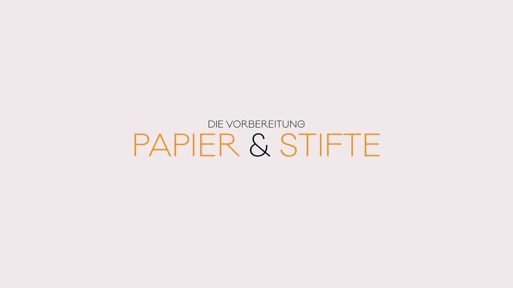 PAPIER & STIFTE DIE VORBEREITUNG
