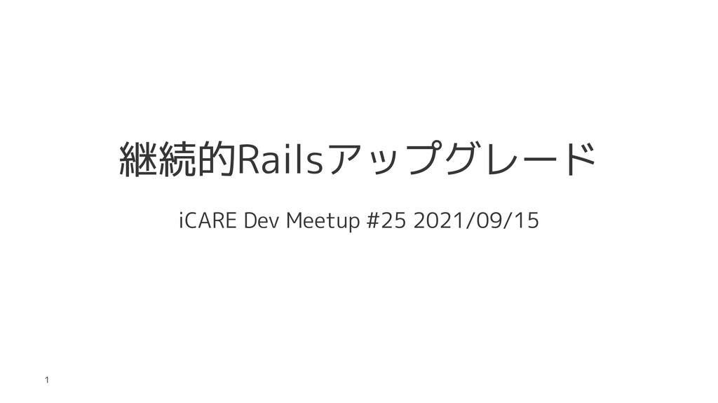 継続的Railsアップグレード iCARE Dev Meetup #25 2021/09/15...