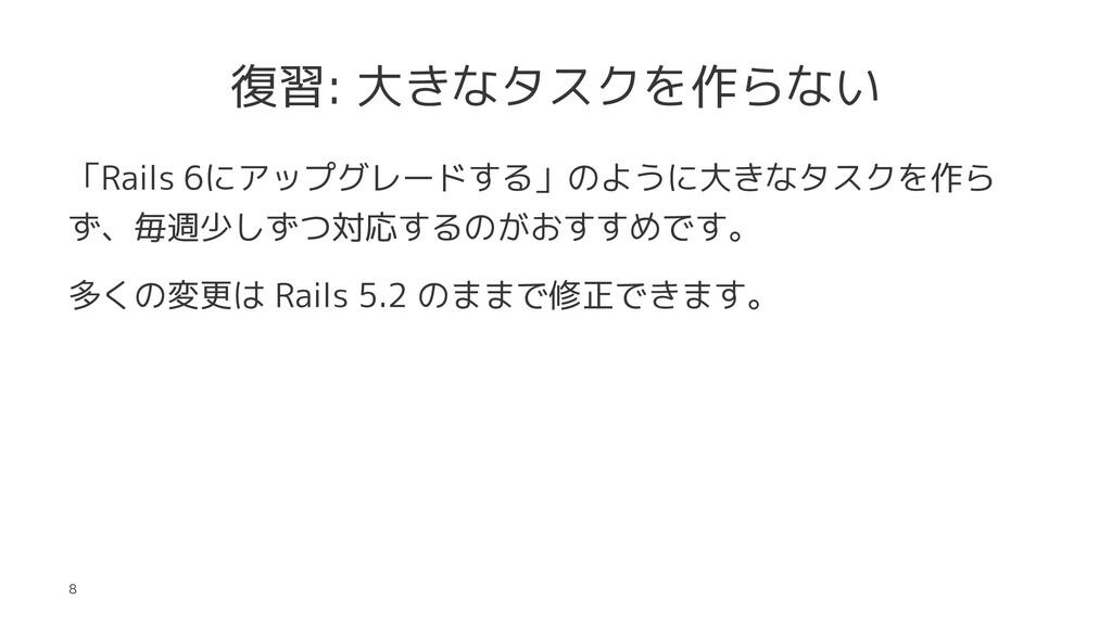 復習: 大きなタスクを作らない 「Rails 6にアップグレードする」のように大きなタスクを作...