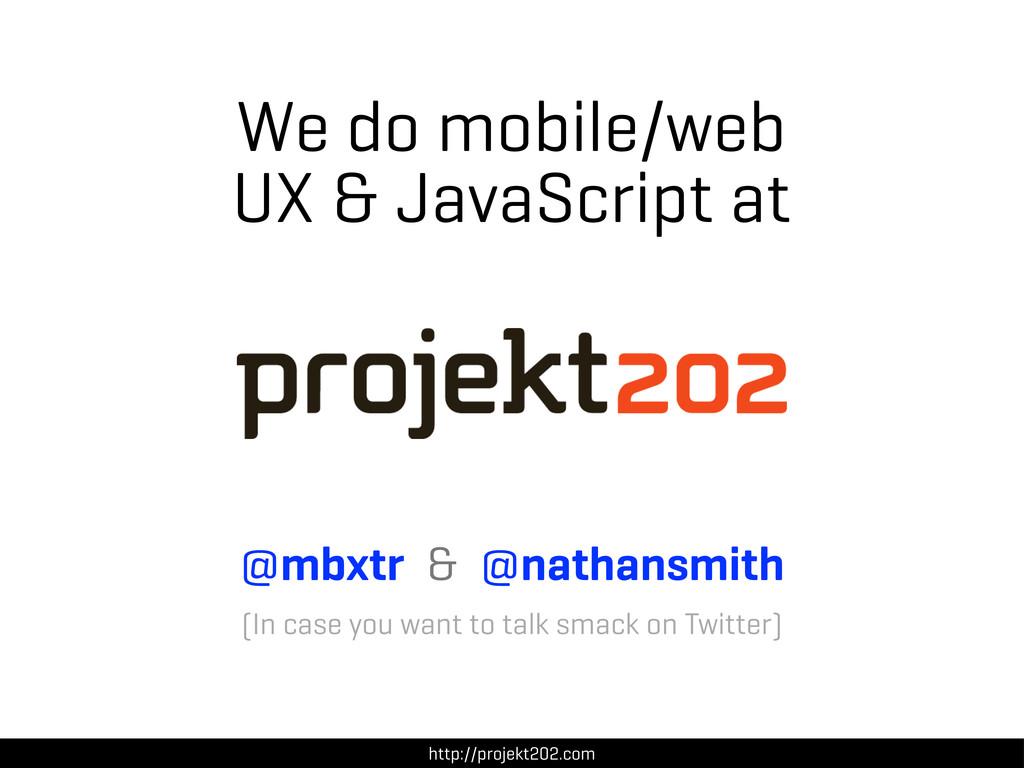 We do mobile/web UX & JavaScript at http://proj...