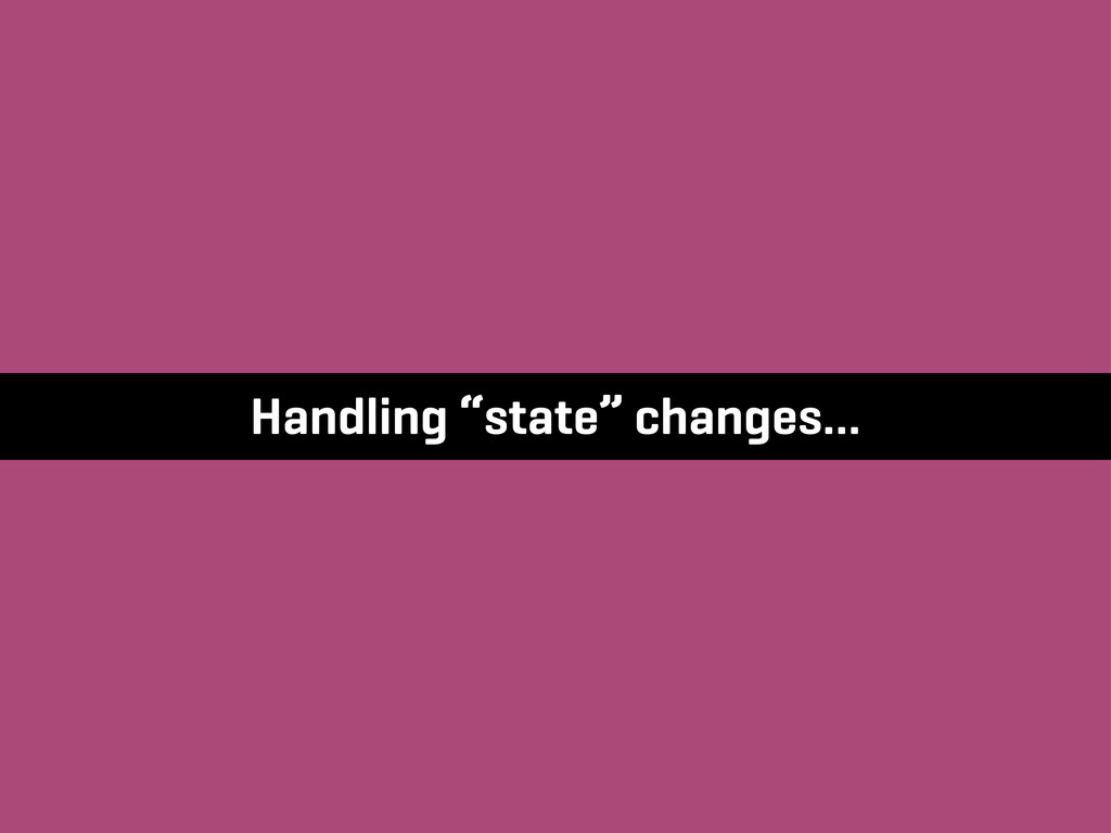 "Handling ""state"" changes…"