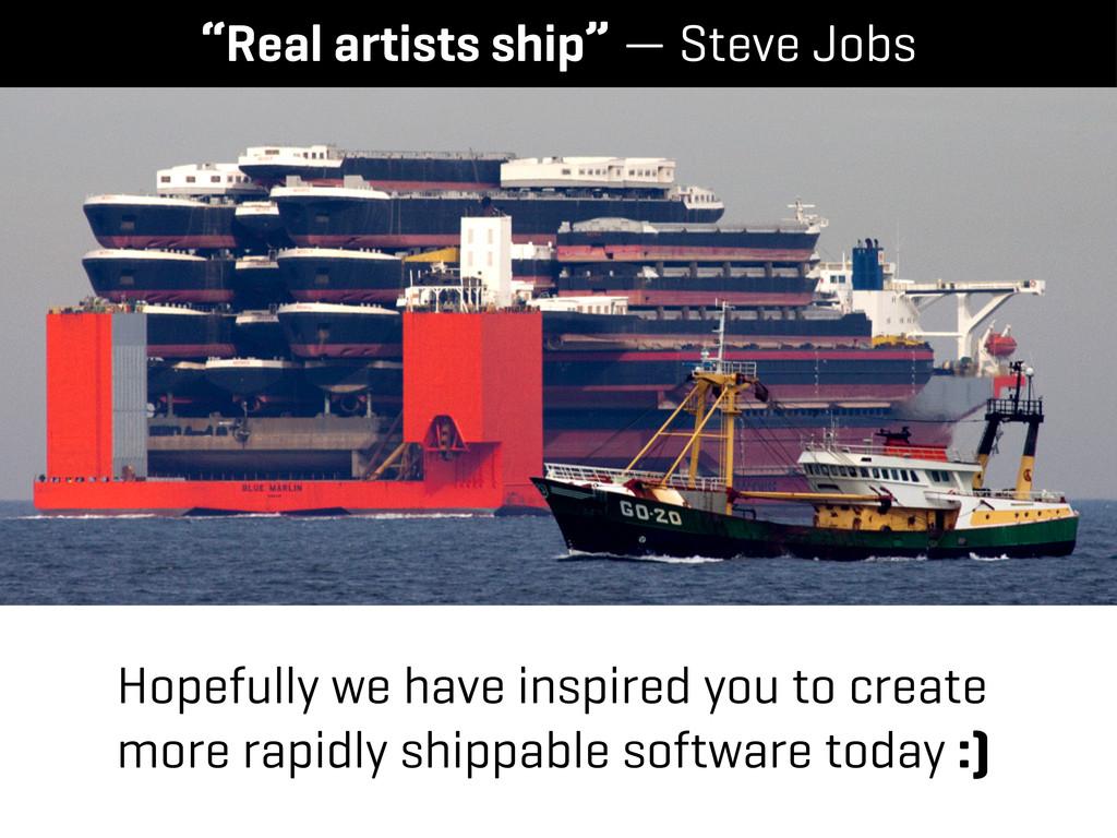 """Real artists ship"" — Steve Jobs Hopefully we h..."