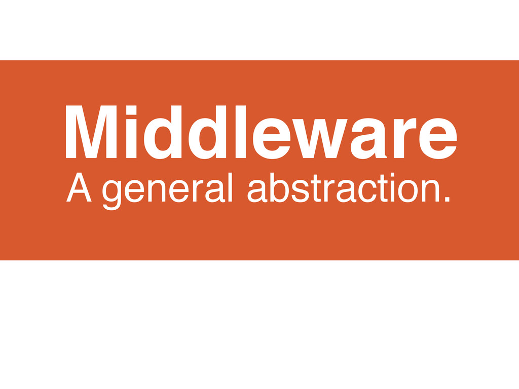 Middleware A general abstraction.