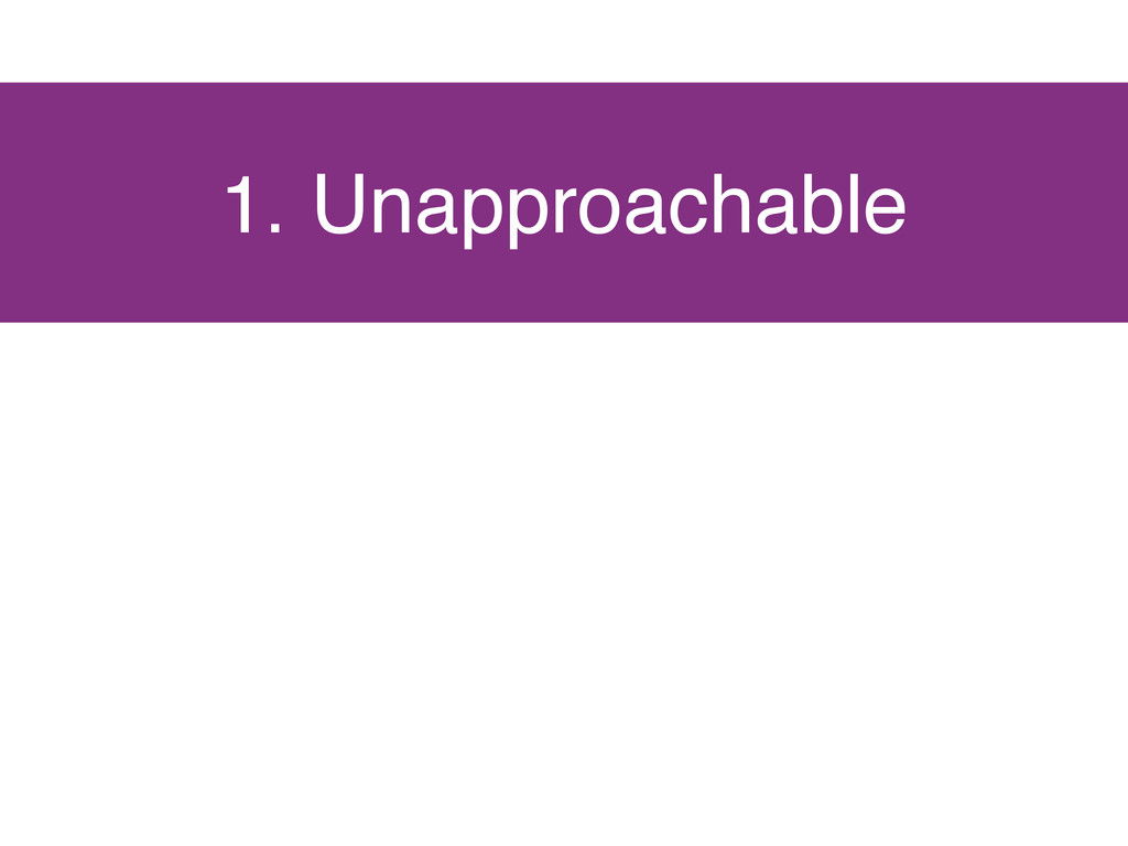 1. Unapproachable