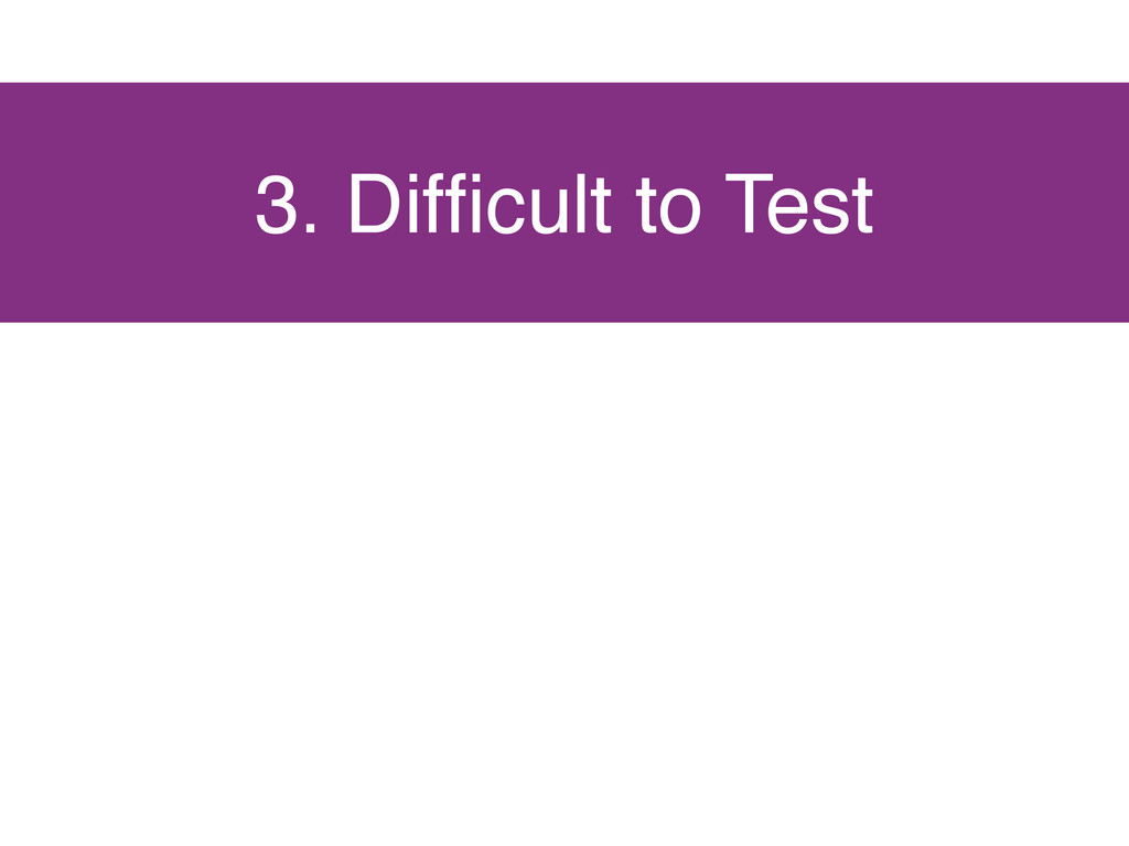 3. Difficult to Test