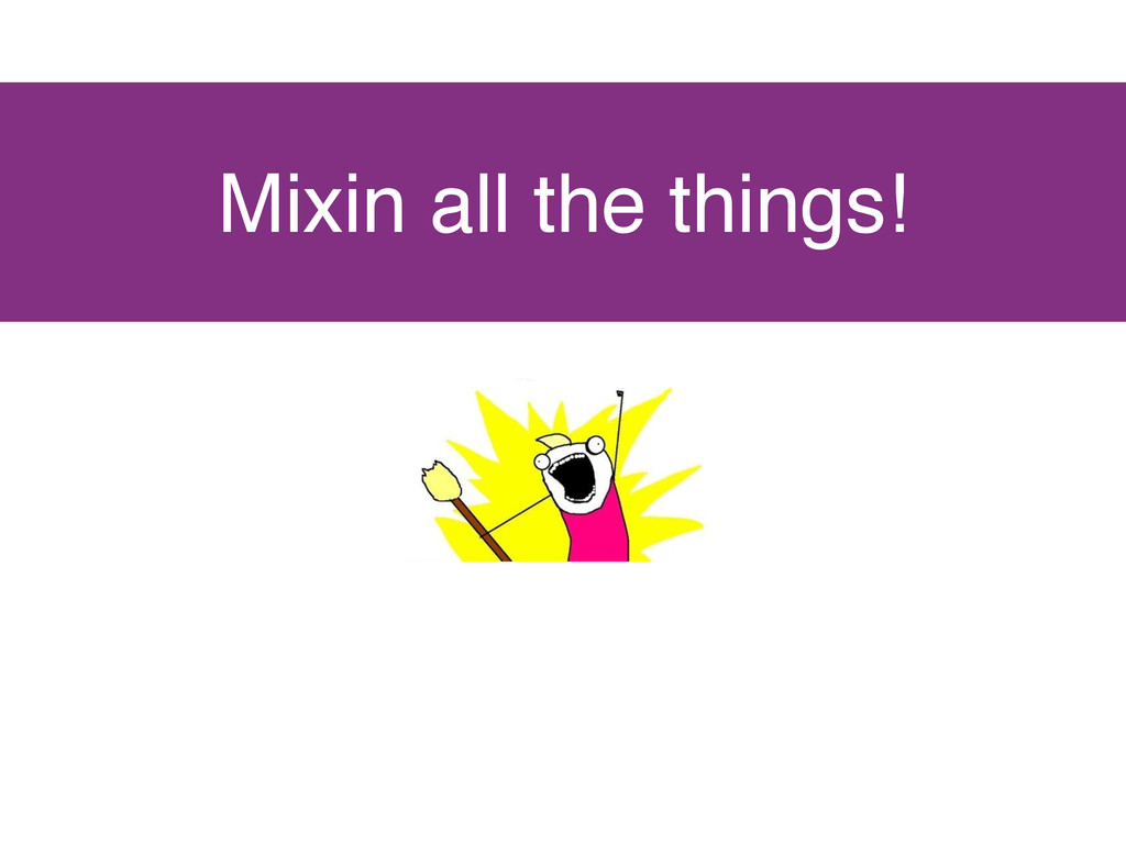 Mixin all the things!