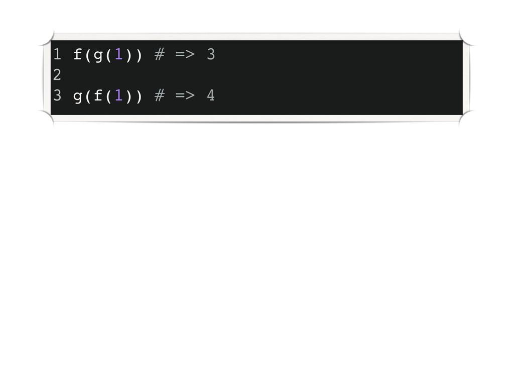 1 f(g(1)) # => 3 2 3 g(f(1)) # => 4