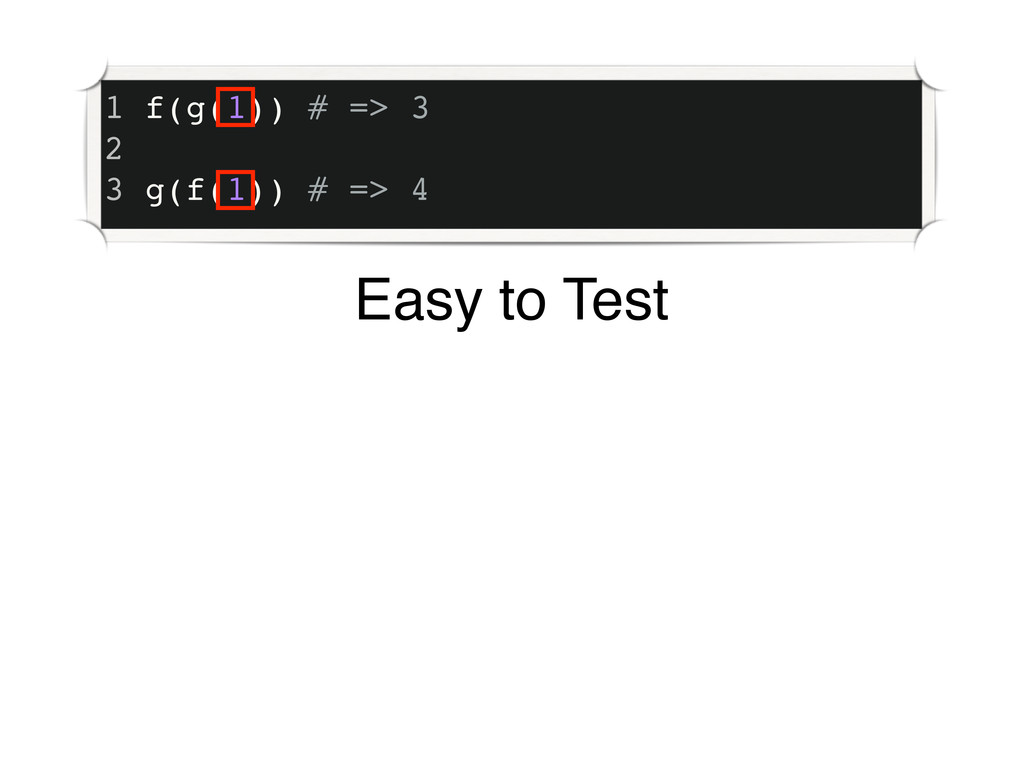 1 f(g(1)) # => 3 2 3 g(f(1)) # => 4 Easy to Test