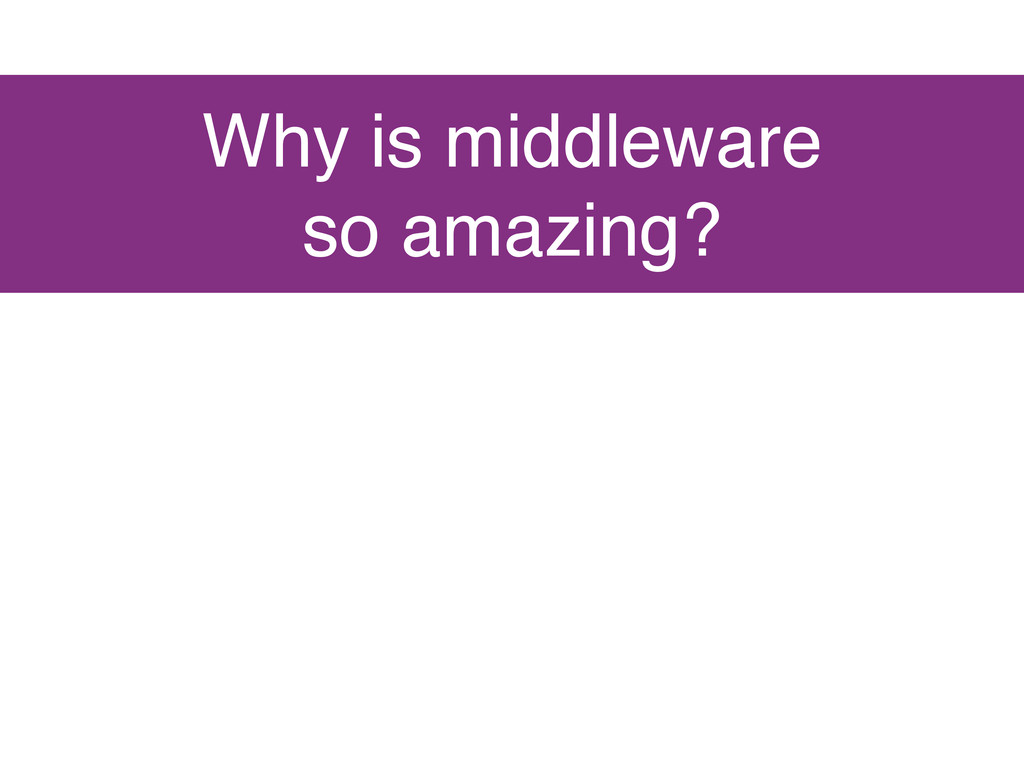 Why is middleware so amazing?