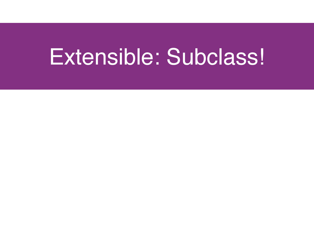 Extensible: Subclass!