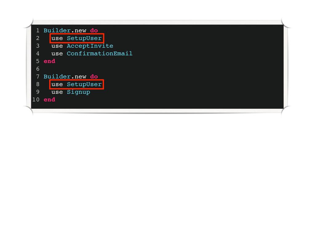 1 Builder.new do 2 use SetupUser 3 use AcceptIn...