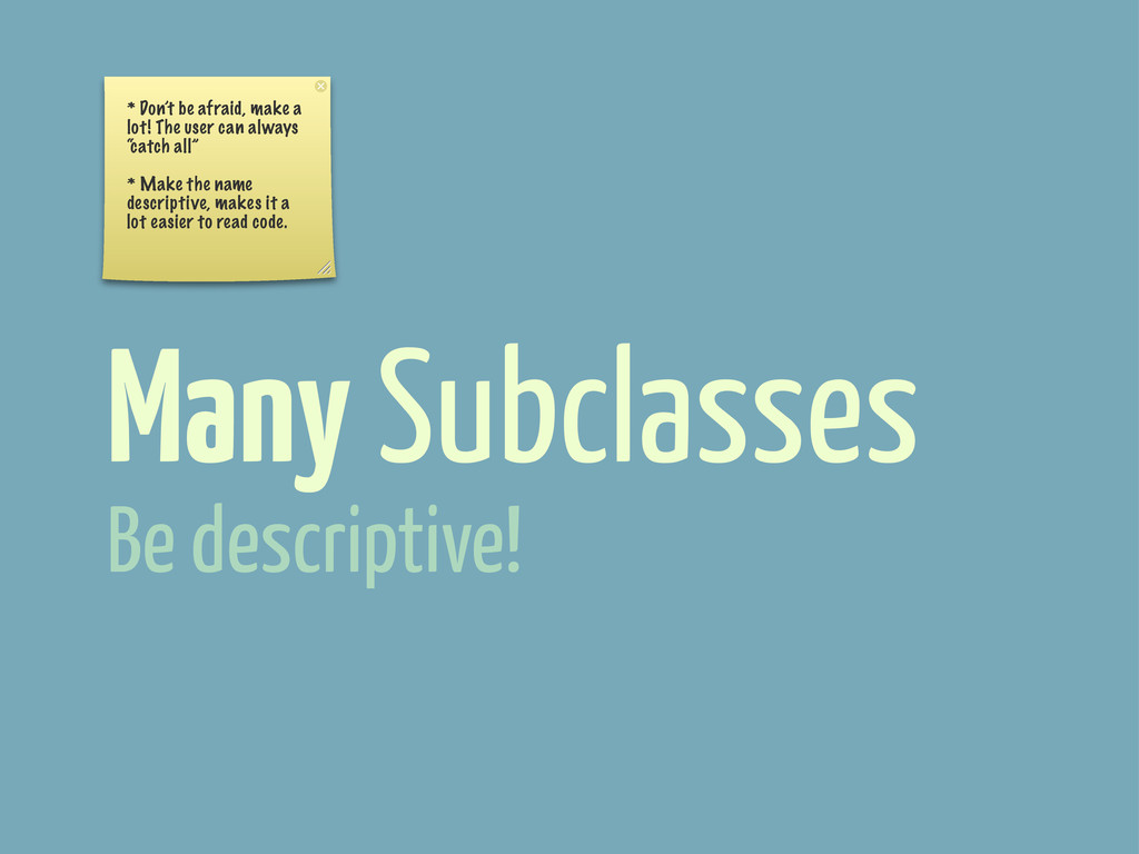 Many Subclasses Be descriptive! * Don't be afra...